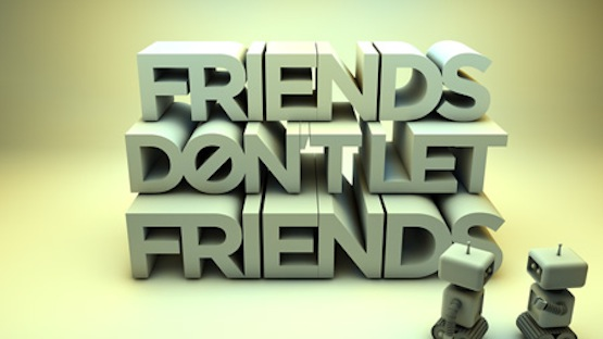 Friends don't let friends…